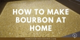 🥃 How To Make Bourbon At Home: A Guide For Making Your Own Whisky